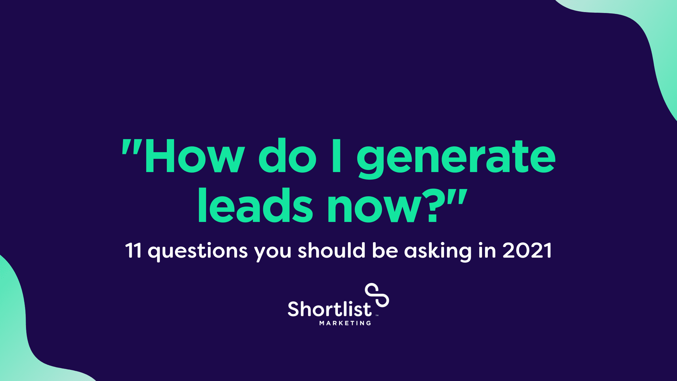 """""""How do I generate leads now?"""" revisited: 11 questions you should be asking in 2021"""
